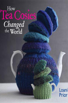 How Tea Cosies Changed the World by Loani Prior