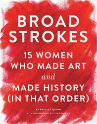 Broad Strokes: 15 Women Who Made Art and Made History (In That Order) by Bridget Quinn, illustrated by Lisa Congdon