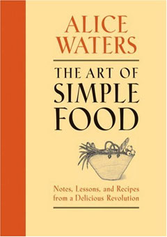 The Art of Simple Food: Notes, Lessons, and Recipes from a Delicious Revolution by Alice Waters
