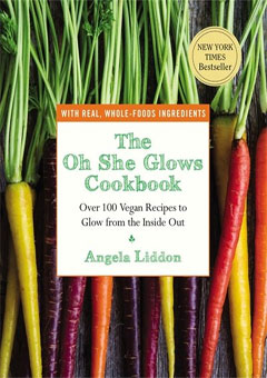 The Oh She Glows Cookbook: Over 100 Vegan Recipes to Glow from the Inside Out by Angela Liddon